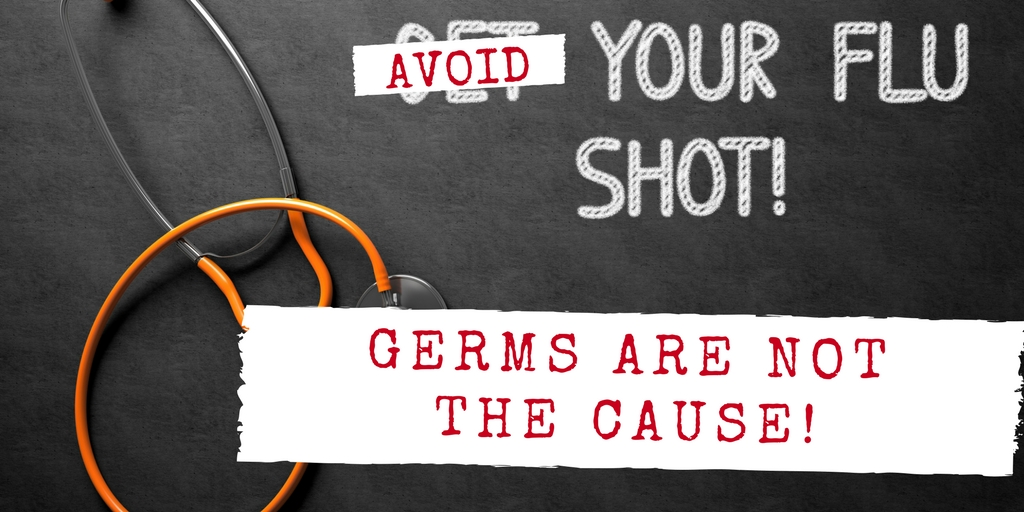 Avoid Your Flu Shot: Germs Are Not The Cause!